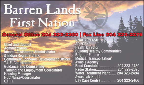 Barren Lands First Nation (204-323-2300) - Annonce illustrée======= - Day Care Centre................204 323-2466 C.H.R. Band Constable..................204 323-2430 Guidance and Counselling Radio Station......................204 323-2675 General Office 204 323-2300 Fax Line 204 323-2275300 Fax Line 204 323-2275 NNADAP/FASD ADI/CPNP Chief and Council Health Director Administration Building Healthy Communities Income Assistance Administrator Brighter Futures & Indian Registry Clerk Medical Transportation Community Economic Development Officer Awasis Agency T.L.E. Coordinator Training and Employment Coordinator Water Treatment Plant......204 323-2494 Housing Manager Awasisak-Kitchi HCC Nurse/Coordinator Day Care Centre................204 323-2466 C.H.R. Band Constable..................204 323-2430 Guidance and Counselling Radio Station......................204 323-2675 General Office 204 323-2300 Fax Line 204 323-2275300 Fax Line 204 323-2275 NNADAP/FASD ADI/CPNP Chief and Council Health Director Administration Building Healthy Communities Income Assistance Administrator Brighter Futures & Indian Registry Clerk Medical Transportation Community Economic Development Officer Awasis Agency T.L.E. Coordinator Training and Employment Coordinator Water Treatment Plant......204 323-2494 Housing Manager Awasisak-Kitchi HCC Nurse/Coordinator