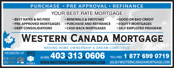 Western Canada Mortgage (1-877-699-0719) - Annonce illustrée======= - PURCHASE    PRE APPROVAL   REFINANCE YOUR BEST RATE MORTGAGE GOOD OR BAD CREDIT  BEST RATES & NO FEES RENEWALS & SWITCHES EQUITY MORTGAGES  PRE-APPROVED MORTGAGES PURCHASE AND REFINANCE SELF EMPLOYED PROGRAM  DEBT CONSOLIDATIONS CASH BACK MORTGAGES Western Canada Mortgage MAKING HOME OWNERSHIP A DREAM COME TRUE RECA MEMBERS OF TOLL FREE 1.877.699.0719 24 HRS. 403.313.0606 WWW.WESTERNCANADAMORTGAGE.COM AMBA PURCHASE    PRE APPROVAL   REFINANCE YOUR BEST RATE MORTGAGE GOOD OR BAD CREDIT  BEST RATES & NO FEES RENEWALS & SWITCHES EQUITY MORTGAGES  PRE-APPROVED MORTGAGES PURCHASE AND REFINANCE SELF EMPLOYED PROGRAM  DEBT CONSOLIDATIONS CASH BACK MORTGAGES Western Canada Mortgage MAKING HOME OWNERSHIP A DREAM COME TRUE RECA MEMBERS OF TOLL FREE 1.877.699.0719 24 HRS. 403.313.0606 WWW.WESTERNCANADAMORTGAGE.COM AMBA