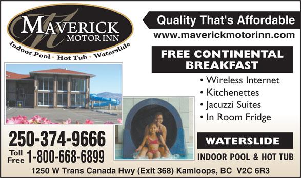 Maverick Motor Inn & Waterslide (250-852-7866) - Display Ad - Quality That's Affordable www.maverickmotorinn.com FREE CONTINENTAL BREAKFASTBREA Wireless Internet Kitchenettes Jacuzzi Suites In Room Fridge WATERSLIDE 250-374-966666 Toll INDOOR POOL & HOT TUBIN 1-800-668-689999 Free 1250 W Trans Canada Hwy (Exit 368) Kamloops, BC  V2C 6R3 Canada Hwy (Exit 368) Kamloop