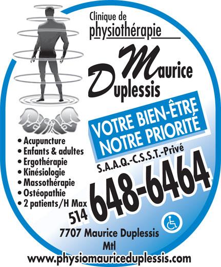 Clinique De Physiothérapie Maurice-Duplessis (514-648-6464) - Annonce illustrée======= - Clinique de physiothérapie VOTRE BIEN-ÊTRE Acupuncture Enfants & adultes NOTRE PRIORITÉ Ergothérapie S.A.A.Q.-C.S.S.T.-Privé Kinésiologie Massothérapie Ostéopathie 2 patients/H Max 514514 7707 Maurice Duplessis Mtl www.physiomauriceduplessis.com
