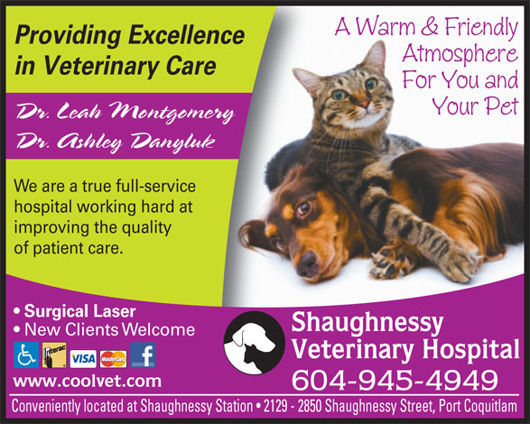 Shaughnessy Veterinary Hospital Ltd (604-945-4949) - Annonce illustrée======= - A Warm & Friendly Providing Excellence Atmosphere in Veterinary Care For You and Your Pet Dr. Leah Montgomery Dr. Ashley Danyluk We are a true full-service hospital working hard at improving the quality of patient care. Surgical Laser Shaughnessy New Clients Welcome Veterinary Hospital www.coolvet.com 604-945-4949 Conveniently located at Shaughnessy Station   2129 - 2850 Shaughnessy Street, Port Coquitlam