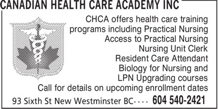 Canadian Health Care Academy Inc (604-540-2421) - Display Ad - CHCA offers health care training programs including Practical Nursing Access to Practical Nursing Nursing Unit Clerk Resident Care Attendant Biology for Nursing and LPN Upgrading courses Call for details on upcoming enrollment dates