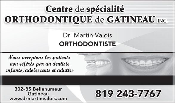 Centre de Spécialité Orthodontique de Gatineau (819-243-7767) - Annonce illustrée======= - Centre de spécialité ORTHODONTIQUE de GATINEAU INC. Dr. Martin Valois ORTHODONTISTE Nous acceptons les patients non référés par un dentiste enfants, adolescents et adultes TRAITEMENT TRADITIONNEL, AVEC BOÎTIERS BLANCS, SANS BROCHES 302-85 Bellehumeur85 Belleh Gatineau www.drmartinvalois.com Centre de spécialité ORTHODONTIQUE de GATINEAU 819 243-7767 INC. Dr. Martin Valois ORTHODONTISTE Nous acceptons les patients non référés par un dentiste enfants, adolescents et adultes TRAITEMENT TRADITIONNEL, AVEC BOÎTIERS BLANCS, SANS BROCHES 302-85 Bellehumeur85 Belleh Gatineau 819 243-7767 www.drmartinvalois.com