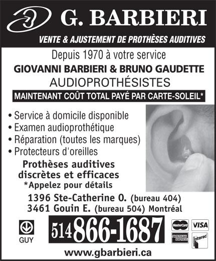 G. Barbieri (514-866-1687) - Annonce illustrée======= - VENTE & AJUSTEMENT DE PROTHÈSES AUDITIVES Depuis 1970 à votre service GIOVANNI BARBIERI & BRUNO GAUDETTE AUDIOPROTHÉSISTES MAINTENANT COÜT TOTAL PAYÉ PAR CARTE-SOLEIL* Service à domicile disponible Examen audioprothétique Réparation (toutes les marques) Protecteurs d'oreilles Prothèses auditives discrètes et efficaces *Appelez pour détails 1396 Ste-Catherine O. (bureau 404) 3461 Gouin E. (bureau 504) Montréal GUY www.gbarbieri.ca