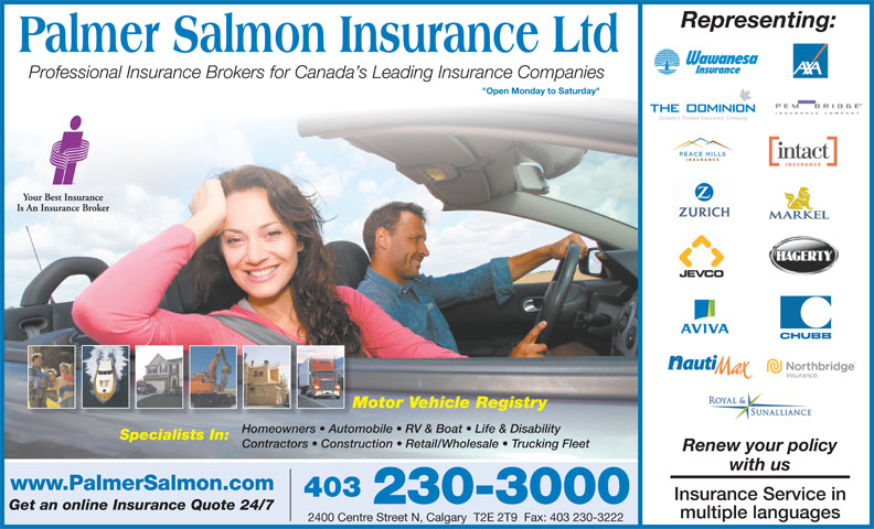 "Insurance Express (403-230-3000) - Display Ad - Representing: Professional Insurance Brokers for Canada s Leading Insurance Companies ""Open Monday to Saturday"" Motor Vehicle RegistryMo Homeowners   Automobile   RV & Boat   Life & DisabilityHomeowners   Autom Specialists In: Contractors   Construction   Retail/Wholesale   Trucking Fleet Renew your policy with us www.PalmerSalmon.com 403 Insurance Service in 230-3000 Get an online Insurance Quote 24/7 multiple languages 2400 Centre Street N, Calgary  T2E 2T9  Fax: 403 230-3222"