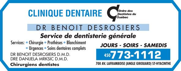 Clinique Dentaire Dr Benoit Desrosiers (450-773-1112) - Annonce illustrée======= - DRE DANIJELA MRKSIC D.M.D. 700 AV. LAFRAMBOISE (ANGLE GIROUARD) ST-HYACINTHE Chirurgiens dentistes DR BENOIT DESROSIERS Service de dentisterie générale Services:   Chirurgie   Prothèses   Blanchiment JOURS - SOIRS - SAMEDIS Urgences   Soins dentaires complets DR BENOIT DESROSIERS D.M.D. 450
