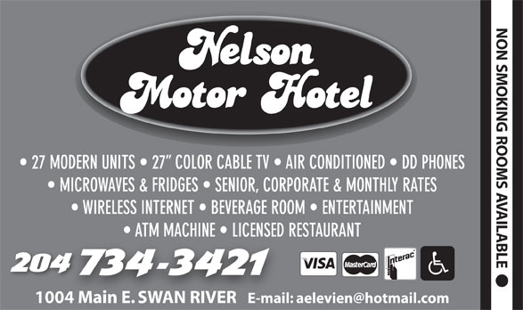 Nelson Motor Hotel (204-734-3421) - Display Ad - NON SMOKIN G ROOMS 27 MODERN UNITS   27  COLOR CABLE TV   AIR CONDITIONED   DD PHONES MICROWAVES & FRIDGES   SENIOR, CORPORATE & MONTHLY RATES AVAILABLE WIRELESS INTERNET   BEVERAGE ROOM   ENTERTAINMENT ATM MACHINE   LICENSED RESTAURANT 1004 Main E. SWAN RIVER E-mail: aelevien@hotmail.com