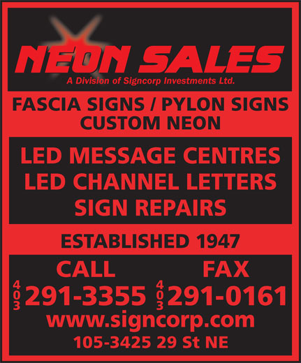 Neon Sales & Service (403-291-3355) - Annonce illustrée======= - A Division of Signcorp Investments Ltd. A Division of Signcorp Investments Ltd. FASCIA SIGNS / PYLON SIGNS CUSTOM NEON LED MESSAGE CENTRES LED CHANNEL LETTERS SIGN REPAIRS ESTABLISHED 1947 CALLFAX 44 00 291-3355291-0161 33 www.signcorp.com 105-3425 29 St NE