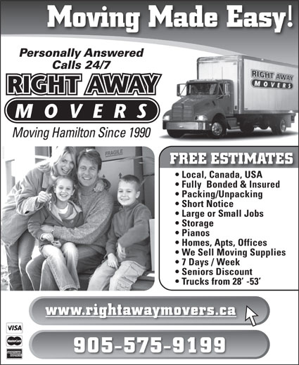 Right Away Movers (905-575-9199) - Display Ad - Pianos Homes, Apts, Offices We Sell Moving Supplies 7 Days / Week Seniors Discount Trucks from 28  -53 www.rightawaymovers.ca 905-575-9199 Moving Made Easy! Personally Answered Calls 24/7 Moving Hamilton Since 1990 FREE ESTIMATES Local, Canada, USA Fully  Bonded & Insured Packing/Unpacking Short Notice Large or Small Jobs Storage