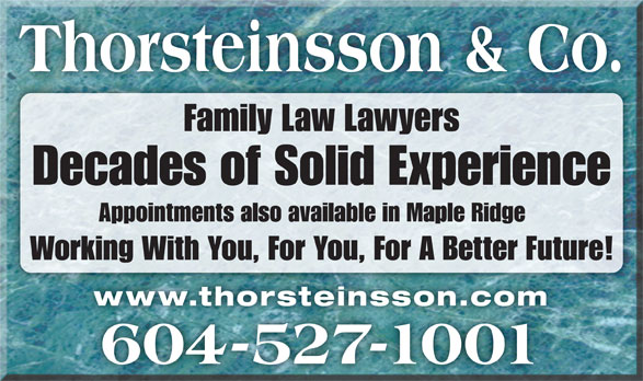 Thorsteinsson Jeffrey J (604-527-1001) - Display Ad - Thorsteinsson & Co. Family Law Lawyers Decades of Solid Experience Appointments also available in Maple Ridge Working With You, For You, For A Better Future! www.thorsteinsson.comwww.thorsteinsson.com 604-527-1001