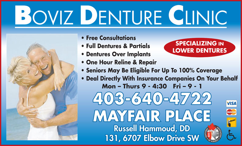 Boviz Denture Clinic (403-640-4722) - Display Ad - Free Consultations SPECIALIZING IN Full Dentures & Partials LOWER DENTURES Dentures Over Implants One Hour Reline & Repair Seniors May Be Eligible For Up To 100% Coverage Deal Directly With Insurance Companies On Your Behalf Mon - Thurs 9 - 4:30   Fri - 9 - 1 403-640-4722 MAYFAIR PLACE Russell Hammoud, DD 131, 6707 Elbow Drive SW