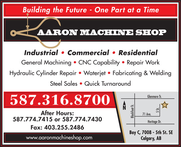Aaron Machine Shop Ltd (403-255-2425) - Display Ad - Building the Future - One Part at a Time AARON MACHINE SHOP Industrial   Commercial   Residential General Machining   CNC Capability   Repair Work Hydraulic Cylinder Repair   Waterjet   Fabricating & Welding Steel Sales   Quick Turnaround Glenmore Tr. 587.316.8700 5 St. After Hours: 71 Ave. Blackfoot Tr. 587.774.7415 or 587.774.7430 Heritage Dr. Fax: 403.255.2486 Bay C, 7008 - 5th St. SE www.aaronmachineshop.com Calgary, AB