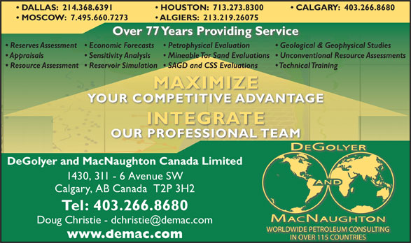 DeGolyer & MacNaughton Canada Limited (403-266-8680) - Display Ad - CALGARY:  403.266.8680  DALLAS:  214.368.6391 HOUSTON:  713.273.8300 MOSCOW:  7.495.660.7273 ALGIERS:  213.219.26075 Over 77 Years Providing Service Reserves Assessment  Economic Forecasts Geological & Geophysical Studies  Petrophysical Evaluation Appraisals Sensitivity Analysis Unconventional Resource Assessments  Mineable Tar Sand Evaluations Resource Assessment  Reservoir Simulation Technical Training  SAGD and CSS Evaluations MAXIMIZE YOUR COMPETITIVE ADVANTAGE INTEGRATE OUR PROFESSIONAL TEAM DeGolyer and MacNaughton Canada Limited 1430, 311 - 6 Avenue SW Calgary, AB Canada  T2P 3H2 Tel: 403.266.8680 www.demac.com CALGARY:  403.266.8680  DALLAS:  214.368.6391 HOUSTON:  713.273.8300 MOSCOW:  7.495.660.7273 ALGIERS:  213.219.26075 Over 77 Years Providing Service Reserves Assessment  Economic Forecasts Geological & Geophysical Studies  Petrophysical Evaluation Appraisals Sensitivity Analysis Unconventional Resource Assessments  Mineable Tar Sand Evaluations Resource Assessment  Reservoir Simulation Technical Training  SAGD and CSS Evaluations MAXIMIZE YOUR COMPETITIVE ADVANTAGE INTEGRATE OUR PROFESSIONAL TEAM DeGolyer and MacNaughton Canada Limited 1430, 311 - 6 Avenue SW Calgary, AB Canada  T2P 3H2 Tel: 403.266.8680 www.demac.com
