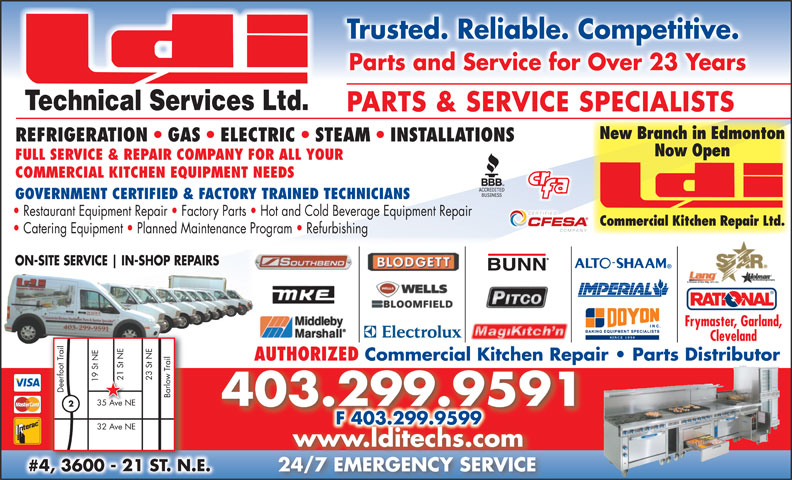 LDI Technical Services Ltd (403-299-9591) - Annonce illustrée======= - Restaurant Equipment Repair   Factory Parts   Hot and Cold Beverage Equipment Repair Commercial Kitchen Repair Ltd. Catering Equipment   Planned Maintenance Program   Refurbishing ON-SITE SERVICE IN-SHOP REPAIRSON-SITE SERVICE IN-SHOP REPAIRS Frymaster, Garland, ClevelandCleveland AUTHORIZED Commercial Kitchen Repair   Parts Distributor 21 St NE 23 St NE21 S 19 St NE Deerfoot Trail Barlow Trail 35 Ave NE35 Ave N 403.299.9591 F 403.299.9599F 403.299.9599 32 Ave NE www.lditechs.com #4, 3600 - 21 ST. N.E.#43600 21 STN. 24/7 EMERGENCY SERVICE24/7EMERGENCYSERVICE Trusted. Reliable. Competitive. Parts and Service for Over 23 Years Technical Services Ltd. PARTS & SERVICE SPECIALISTS New Branch in Edmonton REFRIGERATION   GAS   ELECTRIC   STEAM   INSTALLATIONS Now Open FULL SERVICE & REPAIR COMPANY FOR ALL YOUR COMMERCIAL KITCHEN EQUIPMENT NEEDS GOVERNMENT CERTIFIED & FACTORY TRAINED TECHNICIANS
