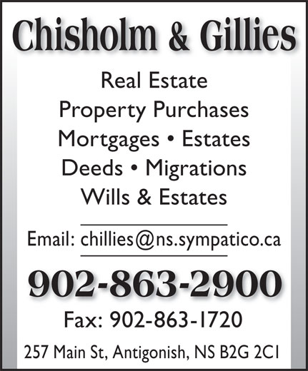 Chisholm & Gillies (902-863-2900) - Annonce illustrée======= - Chisholm & Gillies Real Estate Property Purchases Mortgages   Estates Deeds   Migrations Wills & Estates 902-863-2900 Fax: 902-863-1720 257 Main St, Antigonish, NS B2G 2C1