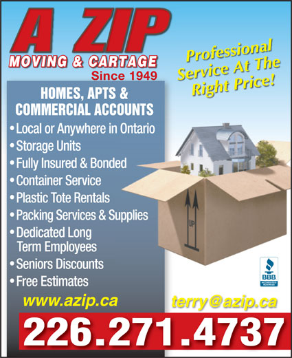 A Zip Moving & Cartage (519-659-6672) - Display Ad - A ZIP Professional MOVING & CARTAGEMOVING & CARTAGE Since 1949Since 1949 Service At The Right Price! HOMES, APTS & COMMERCIAL ACCOUNTS Local or Anywhere in OntarioOntario Storage Units Fully Insured & Bondeded Container Service Plastic Tote Rentals Packing Services & Suppliesupplies Dedicated Long Term Employees Seniors Discounts Free Estimates www.azip.ca 226.271.4737 A ZIP Professional MOVING & CARTAGEMOVING & CARTAGE Since 1949Since 1949 Service At The Right Price! HOMES, APTS & COMMERCIAL ACCOUNTS Local or Anywhere in OntarioOntario Storage Units Fully Insured & Bondeded Container Service Plastic Tote Rentals Packing Services & Suppliesupplies Dedicated Long Term Employees Seniors Discounts Free Estimates www.azip.ca 226.271.4737