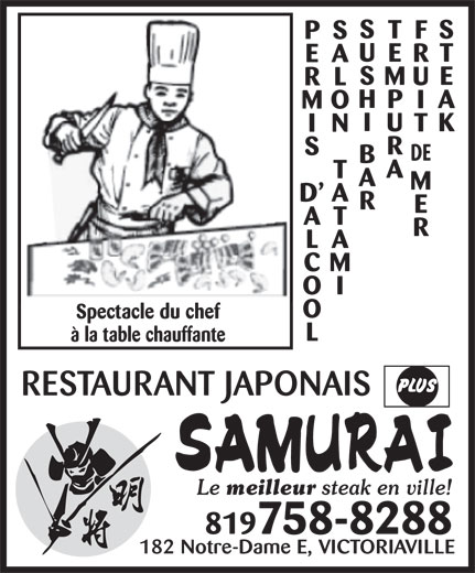 Restaurant Japonais Samurai Plus (819-758-8288) - Annonce illustrée======= - S TS F PS U ET R EA S ME U RL H PA I MO I UK T IN R S DE B A T A M D A R E AT R LA CM OI O Spectacle du chef L à la table chauffante RESTAURANT JAPONAIS Le meilleur steak en ville! 819758-8288 182 Notre-Dame E, VICTORIAVILLE