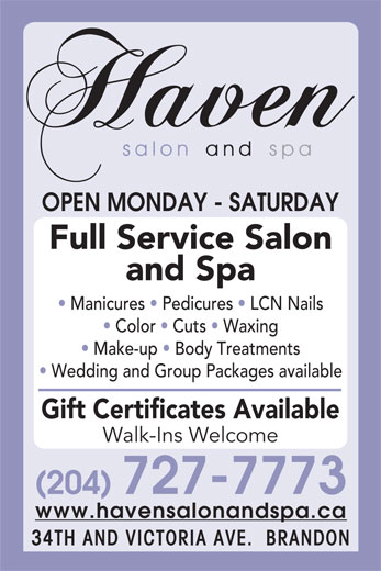 Haven Salon and Spa (204-727-7773) - Annonce illustrée======= - OPEN MONDAY - SATURDAY Full Service Salon and Spa Manicures   Pedicures   LCN Nails Color   Cuts   Waxing Make-up   Body Treatments Wedding and Group Packages available Gift Certificates Available Walk-Ins Welcome (204) 727-7773 www.havensalonandspa.ca 34TH AND VICTORIA AVE.  BRANDON
