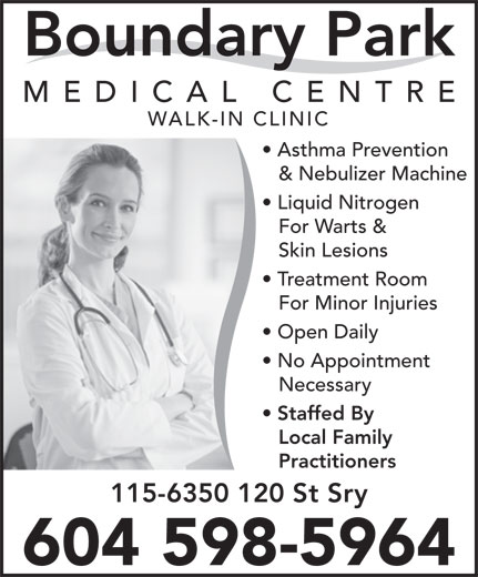 Boundary Park Medical Centre (604-591-6300) - Display Ad - Boundary Park MEDICAL CENTR WALK-IN CLINIC Asthma Prevention & Nebulizer Machine Liquid Nitrogen For Warts & Skin Lesions Treatment Room For Minor Injuries Open Daily No Appointment Necessary Staffed By Local Family Practitioners 115-6350 120 St Sry 604 598-5964 Boundary Park MEDICAL CENTR WALK-IN CLINIC Asthma Prevention & Nebulizer Machine Liquid Nitrogen For Warts & Skin Lesions Treatment Room For Minor Injuries Open Daily No Appointment Necessary Staffed By Local Family Practitioners 115-6350 120 St Sry 604 598-5964