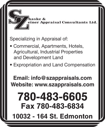 Shaske & Zeiner Appraisal Consultants Ltd (780-483-6605) - Display Ad - Specializing in Appraisal of: Specializing in Appraisal of: Commercial, Apartments, Hotels, Agricultural, Industrial Properties and Development Land Expropriation and Land Compensation Website: www.szappraisals.com 780-483-6605 Fax 780-483-6834 10032 - 164 St. Edmonton Commercial, Apartments, Hotels, Agricultural, Industrial Properties and Development Land Expropriation and Land Compensation Website: www.szappraisals.com 780-483-6605 Fax 780-483-6834 10032 - 164 St. Edmonton