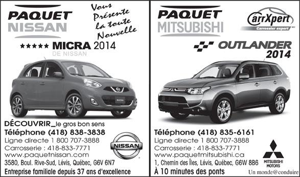 Paquet Mitsubishi (418-835-6161) - Annonce illustrée======= - Vous Présente la toute Nouvelle 2014 DÉCOUVRIR le gros bon senss Téléphone (418) 838-3838 Téléphone (418) 835-6161838 Ligne directe 1 800 707-3888 Carrosserie : 418-833-7771 www.paquetnissan.com www.paquetmitsubishi.ca 3580, Boul. Rive-Sud, Lévis, Québec, G6V 6N7 1, Chemin des Îles, Lévis, Québec, G6W 8B6V 6N7 Entreprise familiale depuis 37 ans d'excellence À 10 minutes des ponts