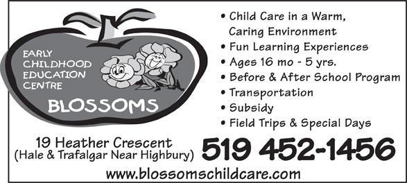 Blossoms E C E Center (519-452-1456) - Annonce illustrée======= - Child Care in a Warm, Caring Environment Fun Learning Experiences Ages 16 mo - 5 yrs. Before & After School Program Transportation Subsidy Field Trips & Special Days 19 Heather Crescent (Hale & Trafalgar Near Highbury) 519 452-1456 www.blossomschildcare.com