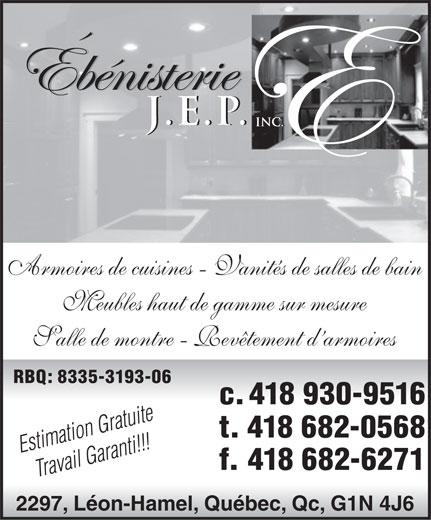 Ébenisterie J E P Inc (418-930-9516) - Annonce illustrée======= - Armoires de cuisines - Vanités de salles de bain Meubles haut de gamme sur mesure Salle de montre - Revêtement d armoires RBQ: 8335-3193-06 c. 418 930-9516 Estimation Gratuite t. 418 682-0568 Travail Garanti!!! f. 418 682-6271 2297, Léon-Hamel, Québec, Qc, G1N 4J6  Armoires de cuisines - Vanités de salles de bain Meubles haut de gamme sur mesure Salle de montre - Revêtement d armoires RBQ: 8335-3193-06 c. 418 930-9516 Estimation Gratuite t. 418 682-0568 Travail Garanti!!! f. 418 682-6271 2297, Léon-Hamel, Québec, Qc, G1N 4J6  Armoires de cuisines - Vanités de salles de bain Meubles haut de gamme sur mesure Salle de montre - Revêtement d armoires RBQ: 8335-3193-06 c. 418 930-9516 Estimation Gratuite t. 418 682-0568 Travail Garanti!!! f. 418 682-6271 2297, Léon-Hamel, Québec, Qc, G1N 4J6  Armoires de cuisines - Vanités de salles de bain Meubles haut de gamme sur mesure Salle de montre - Revêtement d armoires RBQ: 8335-3193-06 c. 418 930-9516 Estimation Gratuite t. 418 682-0568 Travail Garanti!!! f. 418 682-6271 2297, Léon-Hamel, Québec, Qc, G1N 4J6