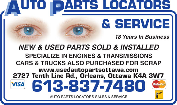 Auto Parts Locators Sales & Service (613-837-7480) - Display Ad - 18 Years In Business NEW & USED PARTS SOLD & INSTALLED SPECIALIZE IN ENGINES & TRANSMISSIONS CARS & TRUCKS ALSO PURCHASED FOR SCRAP www.usedautopartsottawa.com 2727 Tenth Line Rd., Orleans, Ottawa K4A 3W7 613-837-7480 AUTO PARTS LOCATORS SALES & SERVICE