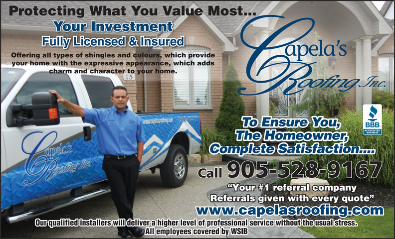 Capela's Roofing (905-528-9167) - Annonce illustrée======= - Protecting What You Value Most... Your Investment Offering all types of shingles and colours, which provide your home with the expressive appearance, which adds charm and character to your home. To Ensue You,To Ensu e ou The Homeowner, Complete Satisfaction.... Call905-528-9167 Your #1 referral company Your #1 referral company Referrals given with every quote Referrals given with every quote www.capelasroofing.com Our qualified installers will deliver a higher level of professional service without the usual stress. All employees covered by WSIB Protecting What You Value Most... Your Investment Offering all types of shingles and colours, which provide your home with the expressive appearance, which adds charm and character to your home. To Ensue You,To Ensu e ou The Homeowner, Complete Satisfaction.... Call905-528-9167 Your #1 referral company Your #1 referral company Referrals given with every quote Referrals given with every quote www.capelasroofing.com Our qualified installers will deliver a higher level of professional service without the usual stress. All employees covered by WSIB