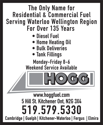 Hogg Heating & Air Conditioning (519-579-5330) - Display Ad - The Only Name for Residential & Commercial Fuel Serving Waterloo Wellington Region For Over 135 Years Diesel Fuel Home Heating Oil Bulk Deliveries Tank Fillings Monday-Friday 8-6 Weekend Service Available www.hoggfuel.com 5 Hill St. Kitchener Ont, N2G 3X4 519.579.5330  The Only Name for Residential & Commercial Fuel Serving Waterloo Wellington Region For Over 135 Years Diesel Fuel Home Heating Oil Bulk Deliveries Tank Fillings Monday-Friday 8-6 Weekend Service Available www.hoggfuel.com 5 Hill St. Kitchener Ont, N2G 3X4 519.579.5330  The Only Name for Residential & Commercial Fuel Serving Waterloo Wellington Region For Over 135 Years Diesel Fuel Home Heating Oil Bulk Deliveries Tank Fillings Monday-Friday 8-6 Weekend Service Available www.hoggfuel.com 5 Hill St. Kitchener Ont, N2G 3X4 519.579.5330  The Only Name for Residential & Commercial Fuel Serving Waterloo Wellington Region For Over 135 Years Diesel Fuel Home Heating Oil Bulk Deliveries Tank Fillings Monday-Friday 8-6 Weekend Service Available www.hoggfuel.com 5 Hill St. Kitchener Ont, N2G 3X4 519.579.5330  The Only Name for Residential & Commercial Fuel Serving Waterloo Wellington Region For Over 135 Years Diesel Fuel Home Heating Oil Bulk Deliveries Tank Fillings Monday-Friday 8-6 Weekend Service Available www.hoggfuel.com 5 Hill St. Kitchener Ont, N2G 3X4 519.579.5330  The Only Name for Residential & Commercial Fuel Serving Waterloo Wellington Region For Over 135 Years Diesel Fuel Home Heating Oil Bulk Deliveries Tank Fillings Monday-Friday 8-6 Weekend Service Available www.hoggfuel.com 5 Hill St. Kitchener Ont, N2G 3X4 519.579.5330  The Only Name for Residential & Commercial Fuel Serving Waterloo Wellington Region For Over 135 Years Diesel Fuel Home Heating Oil Bulk Deliveries Tank Fillings Monday-Friday 8-6 Weekend Service Available www.hoggfuel.com 5 Hill St. Kitchener Ont, N2G 3X4 519.579.5330  The Only Name for Residential & Commercial Fuel 