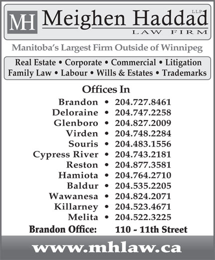 Meighen Haddad LLP (204-727-8461) - Display Ad - LLP Meighen Haddad H M LAW  FIRM Manitoba s Largest Firm Outside of Winnipeg Real Estate   Corporate   Commercial   Litigation Family Law   Labour   Wills & Estates   Trademarks Offices In Brandon     204.727.8461 Deloraine     204.747.2258 Glenboro     204.827.2009 Virden     204.748.2284 Souris     204.483.1556 Cypress River     204.743.2181 Reston     204.877.3581 Hamiota     204.764.2710 Baldur     204.535.2205 Wawanesa     204.824.2071 Killarney     204.523.4671 Melita     204.522.3225 Brandon Office:    110 - 11th Street www.mhlaw.ca