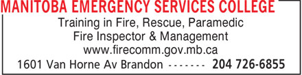 Manitoba Emergency Services College (204-726-6855) - Display Ad - Training in Fire, Rescue, Paramedic Fire Inspector & Management www.firecomm.gov.mb.ca  Training in Fire, Rescue, Paramedic Fire Inspector & Management www.firecomm.gov.mb.ca