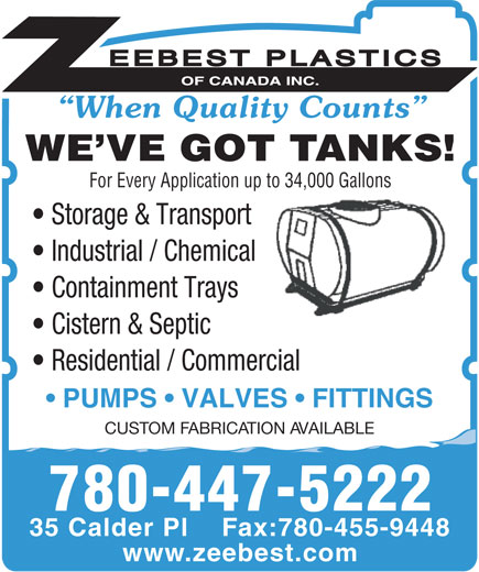 Zeebest Plastics Of Canada Inc (780-458-8711) - Display Ad - When Quality Counts WE VE GOT TANKS! For Every Application up to 34,000 Gallons Storage & Transport Industrial / Chemical Containment Trays Cistern & Septic Residential / Commercial PUMPS   VALVES   FITTINGS CUSTOM FABRICATION AVAILABLE 780-447-5222 35 Calder Pl    Fax:780-455-9448 www.zeebest.com