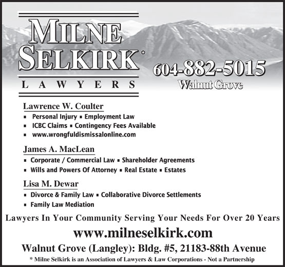 Milne Selkirk Lawyers (604-882-5015) - Display Ad - 604-882-5015 LA WYER S Walnut Grove Lawrence W. Coulter Personal Injury   Employment Law ICBC Claims   Contingency Fees Available www.wrongfuldismissalonline.com James A. MacLean Corporate / Commercial Law   Shareholder Agreements Wills and Powers Of Attorney   Real Estate   Estates Lisa M. Dewar Divorce & Family Law   Collaborative Divorce Settlements Family Law Mediation Lawyers In Your Community Serving Your Needs For Over 20 Years www.milneselkirk.com Walnut Grove (Langley): Bldg. #5, 21183-88th Avenue * Milne Selkirk is an Association of Lawyers & Law Corporations - Not a Partnership