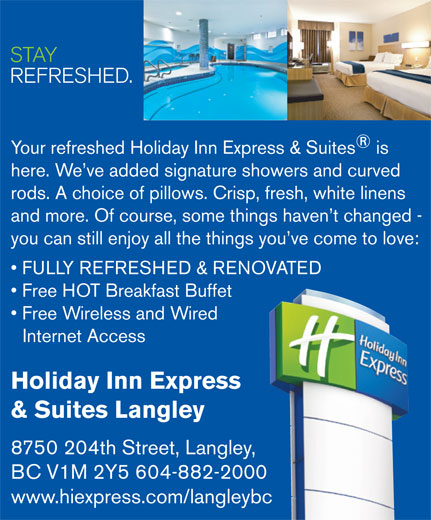 Holiday Inn Express & Suites (604-882-2000) - Display Ad - STAY REFRESHED. Your refreshed Holiday Inn Express & Suites is here. We ve added signature showers and curved rods. A choice of pillows. Crisp, fresh, white linens and more. Of course, some things haven t changed - you can still enjoy all the things you ve come to love: FULLY REFRESHED & RENOVATED Free HOT Breakfast Buffet Free Wireless and Wired Internet Access Holiday Inn Express & Suites Langley 8750 204th Street, Langley, BC V1M 2Y5 604-882-2000 www.hiexpress.com/langleybc STAY REFRESHED. Your refreshed Holiday Inn Express & Suites is here. We ve added signature showers and curved rods. A choice of pillows. Crisp, fresh, white linens and more. Of course, some things haven t changed - you can still enjoy all the things you ve come to love: FULLY REFRESHED & RENOVATED Free HOT Breakfast Buffet Free Wireless and Wired Internet Access Holiday Inn Express & Suites Langley 8750 204th Street, Langley, BC V1M 2Y5 604-882-2000 www.hiexpress.com/langleybc
