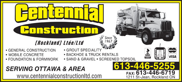 Centennial Construction Rockland Ltée (613-446-5255) - Display Ad - Since 1967 [Rockland] Ltée/Ltd GROUT SPECIALITY GENERAL CONSTRUCTION BACKHOE & TRUCK RENTALS MOBILE CONCRETE SAND & GRAVEL   SCREENED TOPSOIL FOUNDATION & FORMWORK 613-446-5255 SERVING OTTAWA & AREA FAX:613-446-6719 www.centennialconstructionltd.com 1211 St-Jean, Rockland ON Since 1967 [Rockland] Ltée/Ltd GROUT SPECIALITY GENERAL CONSTRUCTION BACKHOE & TRUCK RENTALS MOBILE CONCRETE SAND & GRAVEL   SCREENED TOPSOIL FOUNDATION & FORMWORK 613-446-5255 SERVING OTTAWA & AREA FAX:613-446-6719 www.centennialconstructionltd.com 1211 St-Jean, Rockland ON