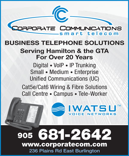 Corporate Communications (905-681-2642) - Annonce illustrée======= - BUSINESS TELEPHONE SOLUTIONS Serving Hamilton & the GTA For Over 20 Years Digital   VoIP   IP Trunking Small   Medium   Enterprise Unified Communications (UC) Cat5e/Cat6 Wiring & Fibre Solutions Call Centre Campus   Tele-Worker 905 681-26426 www.corporatecom.com 236 Plains Rd East Burlington