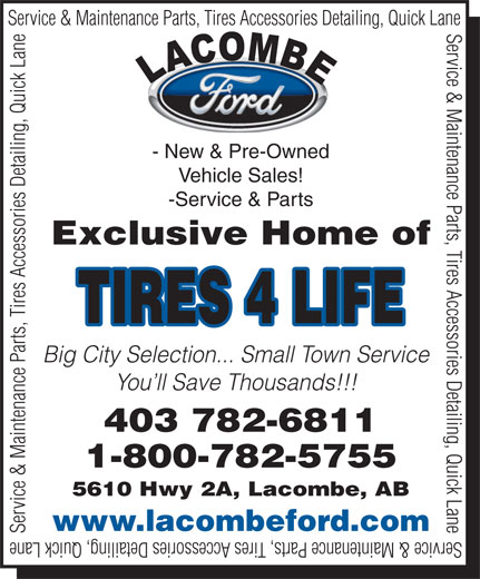 Lacombe Ford Sales (403-782-6811) - Annonce illustrée======= - Service & Maintenance Parts, Tires Accessories Detailing, Quick Lane - New & Pre-Owned Vehicle Sales! -Service & Parts Exclusive Home of TIRES 4 LIFE Big City Selection... Small Town Service You ll Save Thousands!!! 403 782-6811 1-800-782-5755 5610 Hwy 2A, Lacombe, AB www.lacombeford.com Service & Maintenance Parts, Tires Accessories Detailing, Quick Lane