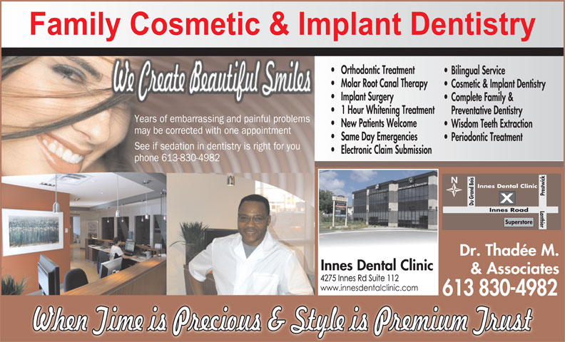Innes Dental Clinic (613-830-4982) - Display Ad - Orthodontic Treatment Bilingual Service Molar Root Canal Therapy Cosmetic & Implant Dentistry Implant Surgery Complete Family & 1 Hour Whitening Treatment Preventative Dentistry Years of embarrassing and painful problems New Patients Welcome Wisdom Teeth Extraction may be corrected with one appointment Same Day Emergencies Periodontic Treatment See if sedation in dentistry is right for you Electronic Claim Submission phone 613-830-4982 Innes Dental Clinic Prestwick Superstore Innes Du Grand Bois Lanthier Road Dr. Thadée M. Innes Dental Clinic & Associates 613 830-4982