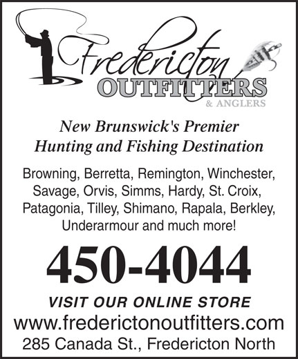 Fredericton Outfitters & Anglers (506-450-4044) - Display Ad - 450-4044 VISIT OUR ONLINE STORE www.frederictonoutfitters.com 285 Canada St., Fredericton North New Brunswick's Premier Hunting and Fishing Destination Browning, Berretta, Remington, Winchester, Savage, Orvis, Simms, Hardy, St. Croix, Patagonia, Tilley, Shimano, Rapala, Berkley, Underarmour and much more!