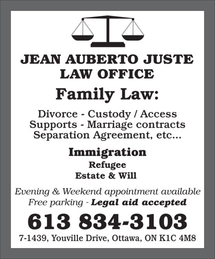 Jean Auberto Juste B.Sc.Soc, L.L.B (613-834-3103) - Display Ad - JEAN AUBERTO JUSTE LAW OFFICE Family Law: Divorce - Custody / Access Supports - Marriage contracts Separation Agreement, etc... Immigration Refugee Estate & Will Evening & Weekend appointment available 7-1439, Youville Drive, Ottawa, ON K1C 4M8 Free parking - Legal aid accepted 613 834-3103 LAW OFFICE Family Law: Divorce - Custody / Access Supports - Marriage contracts Separation Agreement, etc... Immigration Refugee Estate & Will Evening & Weekend appointment available Free parking - Legal aid accepted 613 834-3103 7-1439, Youville Drive, Ottawa, ON K1C 4M8 JEAN AUBERTO JUSTE