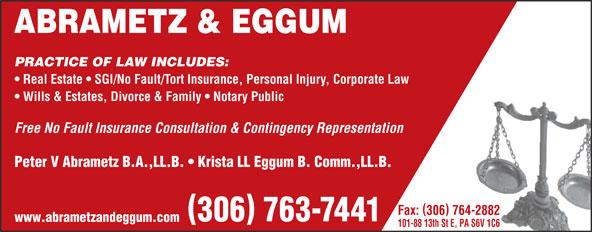 Abrametz & Eggum (306-763-7441) - Annonce illustrée======= - 306 763-7441 www.abrametzandeggum.com 101-88 13th St E, PA S6V 1C6 ABRAMETZ & EGGUM PRACTICE OF LAW INCLUDES: Real Estate   SGI/No Fault/Tort Insurance, Personal Injury, Corporate Law Wills & Estates, Divorce & Family   Notary Public Free No Fault Insurance Consultation & Contingency Representation Peter V Abrametz B.A.,LL.B.   Krista LL Eggum B. Comm.,LL.B. Fax: 306 764-2882 ABRAMETZ & EGGUM PRACTICE OF LAW INCLUDES: Real Estate   SGI/No Fault/Tort Insurance, Personal Injury, Corporate Law Wills & Estates, Divorce & Family   Notary Public Free No Fault Insurance Consultation & Contingency Representation Peter V Abrametz B.A.,LL.B.   Krista LL Eggum B. Comm.,LL.B. Fax: 306 764-2882 306 763-7441 www.abrametzandeggum.com 101-88 13th St E, PA S6V 1C6