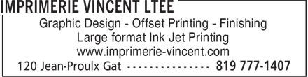 Imprimerie Vincent Ltée (819-777-1407) - Annonce illustrée======= - Large format Ink Jet Printing Graphic Design - Offset Printing - Finishing Graphic Design - Offset Printing - Finishing Large format Ink Jet Printing www.imprimerie-vincent.com www.imprimerie-vincent.com