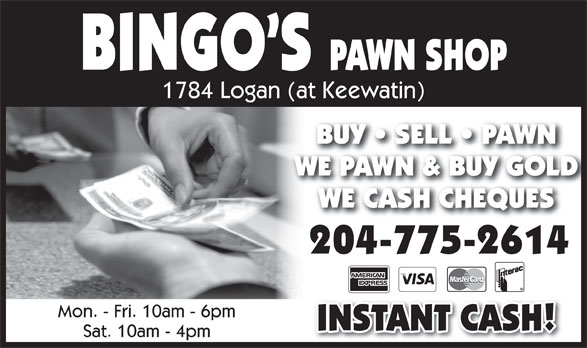 Bingo's Pawn Shop (204-775-2614) - Annonce illustrée======= - PAWN SHOP 1784 Logan (at Keewatin) BUY   SELL   PAWNBUY   SELL   PAWN WE PAWN & BUY GOLDWE PAWN & BUY GOLD BINGO S WE CASH CHEQUESWE CASH CHEQUES 204-775-2614 Mon. - Fri. 10am - 6pm INSTANT CASH! Sat. 10am - 4pm BINGO S PAWN SHOP 1784 Logan (at Keewatin) BUY   SELL   PAWNBUY   SELL   PAWN WE PAWN & BUY GOLDWE PAWN & BUY GOLD WE CASH CHEQUESWE CASH CHEQUES 204-775-2614 Mon. - Fri. 10am - 6pm INSTANT CASH! Sat. 10am - 4pm