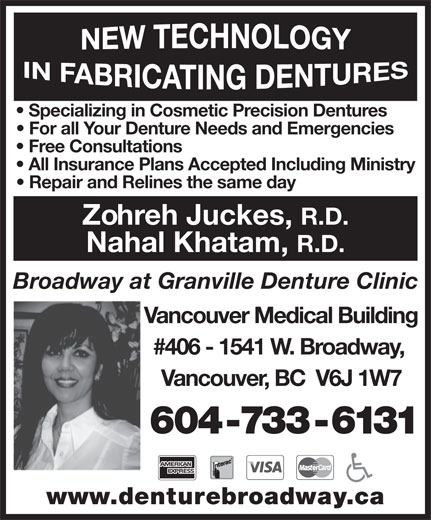 Granville At Broadway Denture Clinic (604-733-6131) - Annonce illustrée======= - Specializing in Cosmetic Precision Dentures For all Your Denture Needs and Emergencies Free Consultations All Insurance Plans Accepted Including Ministry Repair and Relines the same day Zohreh Juckes, R.D. Nahal Khatam, R.D. Broadway at Granville Denture Clinic Vancouver Medical Building #406 - 1541 W. Broadway, Vancouver, BC  V6J 1W7 604-733-6131 www.denturebroadway.ca