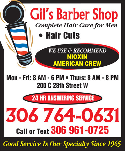 Gil's Barber Shop & Salon (306-764-0631) - Annonce illustrée======= - Hair Cuts WE USE & RECOMMEND NIOXIN AMERICAN CREW Mon - Fri: 8 AM - 6 PM   Thurs: 8 AM - 8 PM 200 C 28th Street W 24 HR ANSWERING SERVICE Call or Text 306 961-0725 Complete Hair Care for Men Good Service Is Our Specialty Since 1965