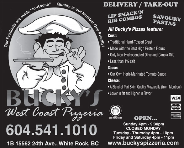 Bucky's West Coast Pizzeria (604-541-1010) - Display Ad - Cheese: A Blend of Part Skim Quality Mozzarella (from Montreal) Lower in fat and Higher in Flavor Sunday 4pm - 9:30pm CLOSED MONDAY Tuesday - Thursday 4pm - 10pm Friday and Saturday 4pm - 11pm www.buckyspizzeria.com 1B 15562 24th Ave., White Rock, BC All Bucky s Pizzas feature: Crust: Traditional Hand-Tossed Crust Made with the Best High Protein Flours Only Non-Hydrogenated Olive and Canola Oils Less than 1% salt Sauce: Our Own Herb-Marinated Tomato Sauc Cheese: A Blend of Part Skim Quality Mozzarella (from Montreal) Lower in fat and Higher in Flavor Sunday 4pm - 9:30pm CLOSED MONDAY Tuesday - Thursday 4pm - 10pm Friday and Saturday 4pm - 11pm www.buckyspizzeria.com 1B 15562 24th Ave., White Rock, BC All Bucky s Pizzas feature: Crust: Traditional Hand-Tossed Crust Made with the Best High Protein Flours Only Non-Hydrogenated Olive and Canola Oils Less than 1% salt Sauce: Our Own Herb-Marinated Tomato Sauc