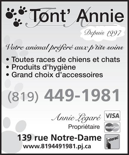 Tont' Annie (819-449-1981) - Display Ad - Tont  Annie Votre animal préféré aux p tits soins Tont  Annie Depuis 1997 Depuis 1997 Votre animal préféré aux p tits soins Toutes races de chiens et chats 139 rue Notre-Dame www.8194491981.pj.ca www.8194491981.pj.ca Grand choix d accessoires (819) 449-1981 Produits d'hygiène Annie Légaré Propriétaire Toutes races de chiens et chats Produits d'hygiène Grand choix d accessoires (819) 449-1981 Annie Légaré Propriétaire 139 rue Notre-Dame