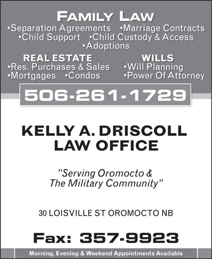 "Driscoll Kelly A (506-357-5806) - Annonce illustrée======= - FAMILY LAW Separation Agreements     Marriage Contracts Child Support     Child Custody & Access Adoptions WILLS REAL ESTATE Will Planning Res. Purchases & Sales Power Of Attorney Mortgages     Condos 506-261-1729 KELLY A. DRISCOLL LAW OFFICE ""Serving Oromocto & The Military Community"" 30 LOISVILLE ST OROMOCTO NB Fax: 357-9923 Morning, Evening & Weekend Appointments Available"