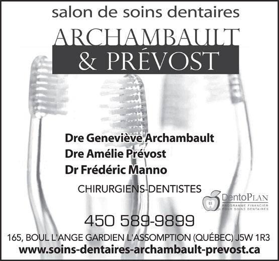 Dr Geneviève Archambault (450-589-9899) - Display Ad - salon de soins dentaires Dre Geneviève Archambault Dre Amélie Prévost Dr Frédéric Manno CHIRURGIENS-DENTISTES PROGRAMME FINANCIER POUR SOINS DENTAIRES 450 589-9899 165, BOUL L'ANGE GARDIEN L'ASSOMPTION (QUÉBEC) J5W 1R3 www.soins-dentaires-archambault-prevost.ca